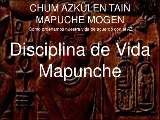 CHUM AZK LEN TAI  MAPUCHE MOGEN  Como ordenamos nuestra vida de acuerdo con el AZ  Disciplina de Vida Mapunche
