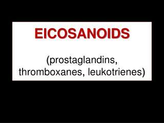 EICOSANOIDS  prostaglandins, thromboxanes, leukotrienes