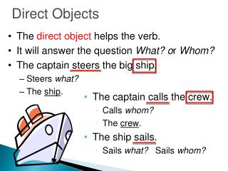 The direct object helps the verb. It will answer the question What or Whom The captain steers the big ship. Steers what