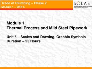 Module 1:   Thermal Process and Mild Steel Pipework   Unit 5   Scales and Drawing, Graphic Symbols Duration   25 Hours