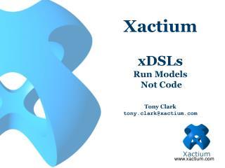 Xactium  xDSLs  Run Models  Not Code  Tony Clark tony.clarkxactium