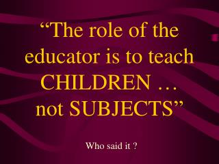 The role of the educator is to teach CHILDREN    not SUBJECTS