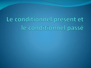 Le conditionnel pr sent et le conditionnel pass