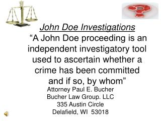 John Doe Investigations   A John Doe proceeding is an independent investigatory tool used to ascertain whether a crime h