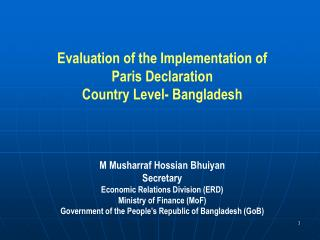 Evaluation of the Implementation of Paris Declaration Country Level- Bangladesh M Musharraf Hossian BhuiyanSecretary Eco