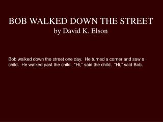 BOB WALKED DOWN THE STREET by David K. Elson