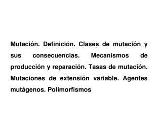 Mutaci n. Definici n. Clases de mutaci n y sus consecuencias. Mecanismos de producci n y reparaci n. Tasas de mutaci n.