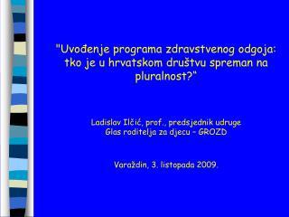 Uvodenje programa zdravstvenog odgoja:  tko je u hrvatskom dru tvu spreman na pluralnost     Ladislav Ilcic, prof., pred