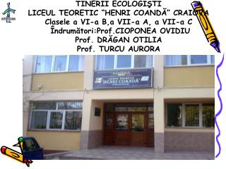 TINERII ECOLOGISTI LICEUL TEORETIC  HENRI COANDA  CRAIOVA Clasele a VI-a B,a VII-a A, a VII-a C   ndrumatori:Prof.CIOPON