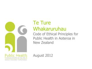 Te Ture Whakaruruhau Code of Ethical Principles for Public Health in Aoteroa in New Zealand   August 2012