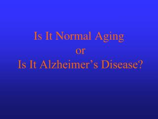 Is It Normal Aging  or  Is It Alzheimer s Disease