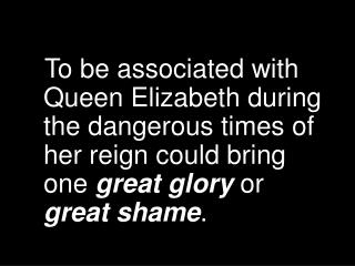 To be associated with Queen Elizabeth during the dangerous times of her reign could bring one great glory or great shame