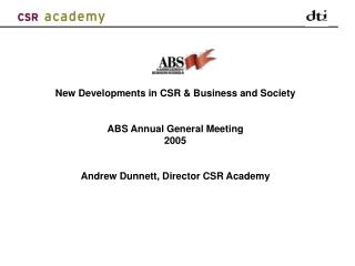New Developments in CSR  Business and Society   ABS Annual General Meeting  2005    Andrew Dunnett, Director CSR Academy