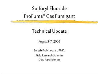 Sulfuryl Fluoride   ProFume Gas Fumigant  Technical Update  August 5-7, 2003   Suresh Prabhakaran, Ph.D. Field Research