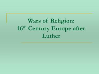 Wars of Religion:   16th Century Europe after Luther