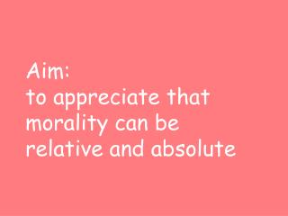 Aim:  to appreciate that morality can be relative and absolute