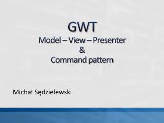 GWT  Model   View   Presenter   Command pattern