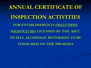 ANNUAL CERTIFICATE OF INSPECTION ACTIVITIES  FOR ESTABLISHMENTS INCLUDING NIGHTCLUBS LICENSED BY THE ABCC TO SELL ALCOHO