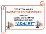 TED AYDIN KOLEJI     KARAKTER EGITIMI PROJESI   2006-2007   EGITIM- GRETIM YILI   ARALIK AYI KONUSU      ADALET