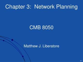 Chapter 3:  Network Planning   CMB 8050   Matthew J. Liberatore