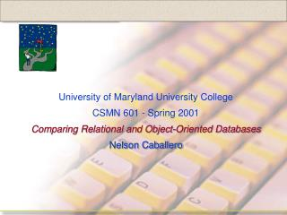 University of Maryland University College CSMN 601 - Spring 2001 Comparing Relational and Object-Oriented Databases Nels