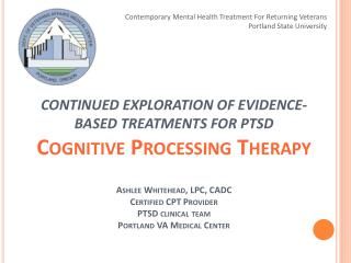 CONTINUED EXPLORATION OF EVIDENCE-BASED TREATMENTS FOR PTSD Cognitive Processing Therapy    Ashlee Whitehead, LPC, CADC