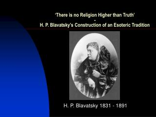 There is no Religion Higher than Truth  - H. P. Blavatsky s Construction of an Esoteric Tradition
