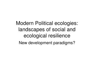 Modern Political ecologies:  landscapes of social and ecological resilience