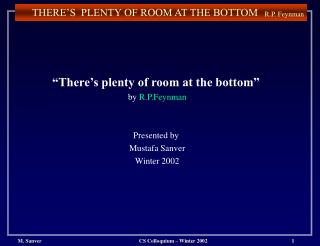There s plenty of room at the bottom   by R.P.Feynman   Presented by  Mustafa Sanver Winter 2002