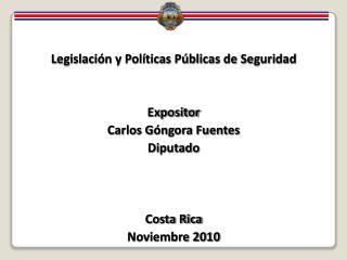 Legislaci n y Pol ticas P blicas de Seguridad   Expositor Carlos G ngora Fuentes Diputado    Costa Rica  Noviembre 2010