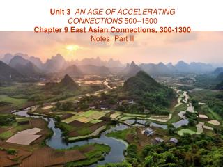 Unit 3  AN AGE OF ACCELERATING CONNECTIONS 500 1500 Chapter 9 East Asian Connections, 300-1300  Notes, Part II