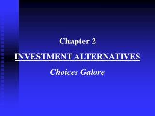 Chapter 2 INVESTMENT ALTERNATIVES Choices Galore