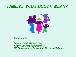 FAMILY .WHAT DOES IT MEAN         Presented by:   Mary N. Ward, ACBSW, CSW  Family Services Administrator  NC Department