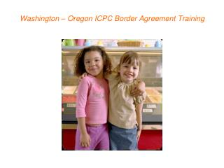 Washington   Oregon ICPC Border Agreement Training
