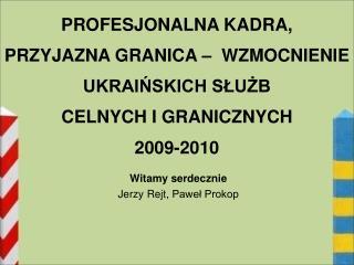 PROFESJONALNA KADRA,  PRZYJAZNA GRANICA    WZMOCNIENIE  UKRAINSKICH SLUZB  CELNYCH I GRANICZNYCH 2009-2010