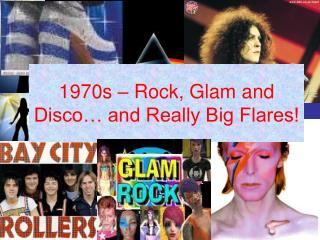 1970s   Rock, Glam and Disco  and Really Big Flares