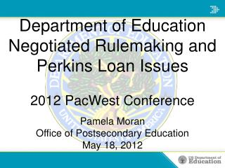 Department of Education Negotiated Rulemaking and Perkins Loan Issues  2012 PacWest Conference