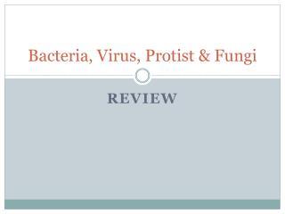 Bacteria, Virus, Protist  Fungi
