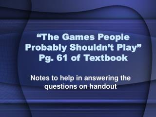 The Games People Probably Shouldn t Play  Pg. 61 of Textbook
