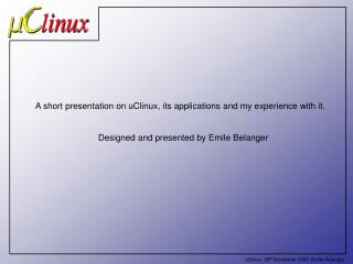 A short presentation on uClinux, its applications and my experience with it.  Designed and presented by Emile Belanger