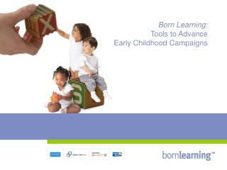 Born Learning:  Tools to Advance  Early Childhood Campaigns