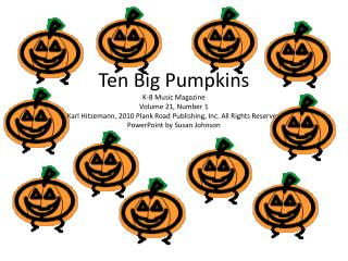 Ten Big Pumpkins K-8 Music Magazine  Volume 21, Number 1 Karl Hitzemann, 2010 Plank Road Publishing, Inc. All Rights Res
