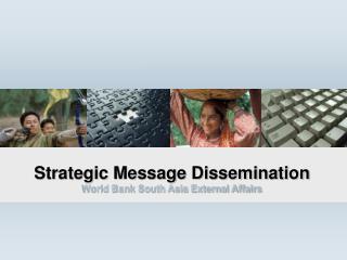 Strategic Message Dissemination  World Bank South Asia External Affairs