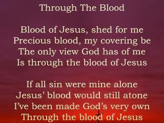 Through The Blood  Blood of Jesus, shed for me Precious blood, my covering be The only view God has of me Is through the
