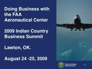 Doing Business with the FAA Aeronautical Center  2009 Indian Country Business Summit  Lawton, OK.    August 24 -25, 2009