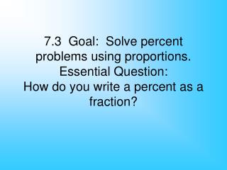 7.3  Goal:  Solve percent problems using proportions. Essential Question: How do you write a percent as a fraction