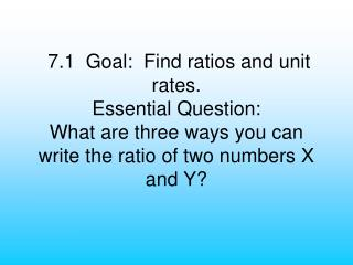 7.1  Goal:  Find ratios and unit rates. Essential Question: What are three ways you can write the ratio of two numbers X