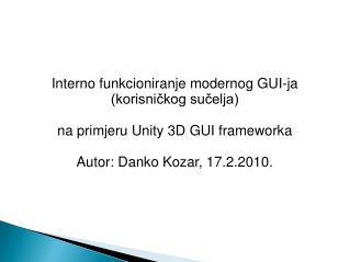 Interno funkcioniranje modernog GUI-ja korisnickog sucelja  na primjeru Unity 3D GUI frameworka  Autor: Danko Kozar, 17.