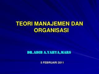 TEORI MANAJEMEN DAN ORGANISASI                  dr.Adib A.Yahya,MARS       5 FEBRUARI 2011
