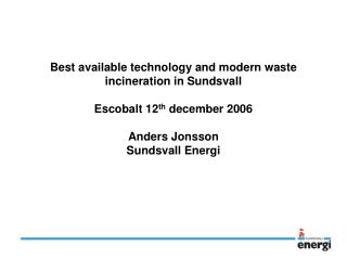 Best available technology and modern waste incineration in Sundsvall  Escobalt 12th december 2006  Anders Jonsson Sundsv